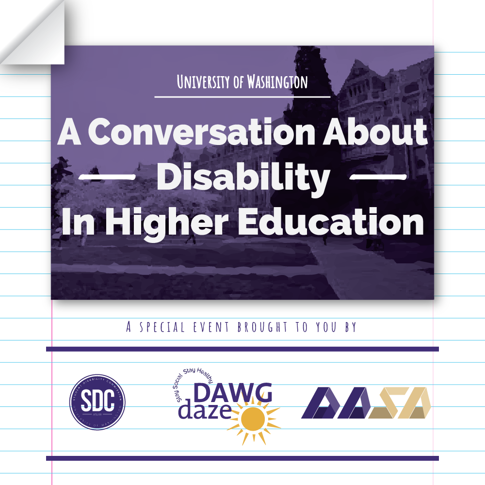 "White and blue striped (like lined paper) background with a purple picture of the University of Washington's quad buildings, overlaid with white text that reads ""UNIVERSITY OF WASHINGTON. A Conversation about Disability in Higher Education"". Purple text underneath reads ""A SPECIAL EVENT BROUGHT TO YOU BY"" with the SDC, Dawg Daze, and DASA logos underneath."