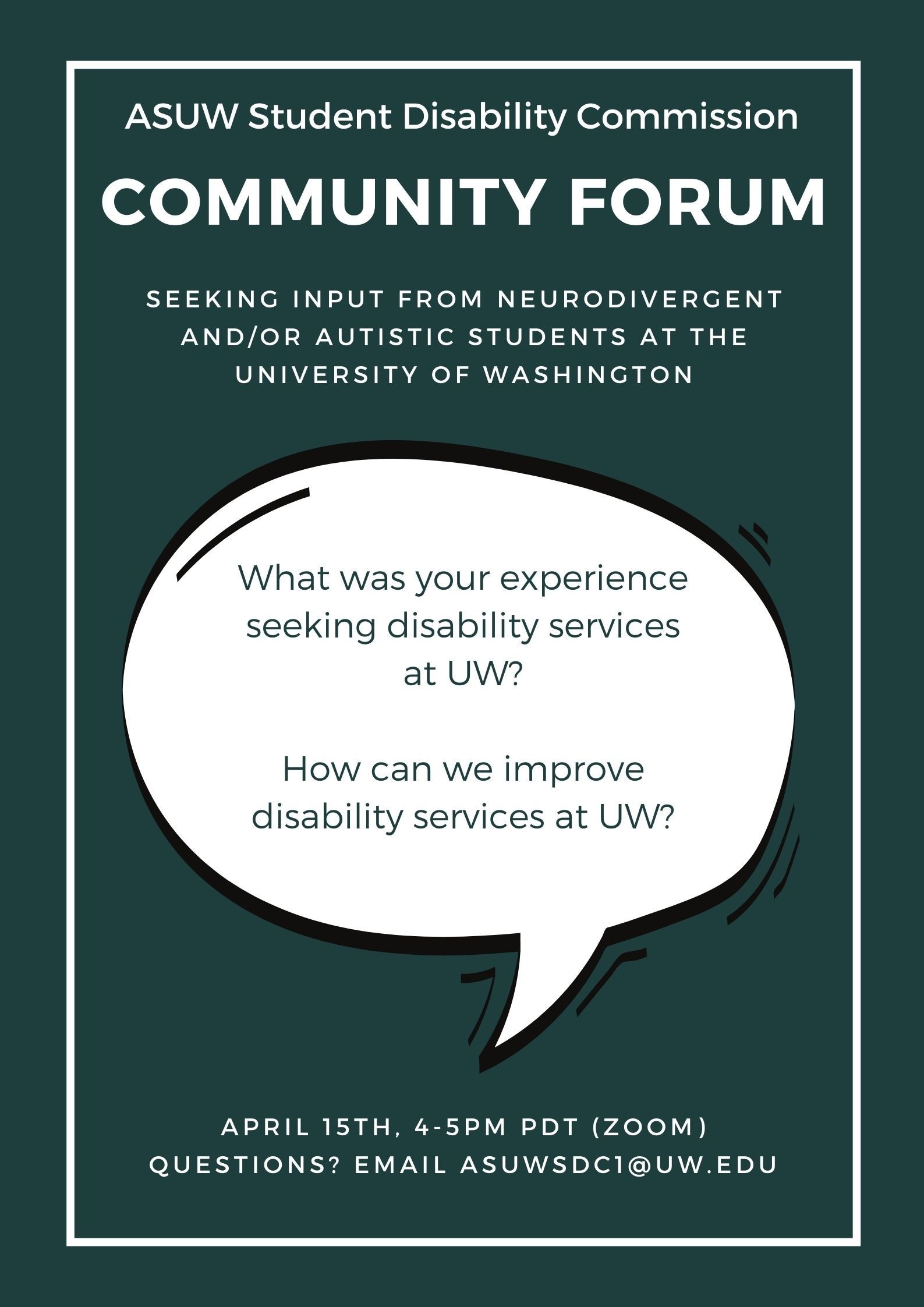 """dark green background with white text that reads """"ASUW Student Disability Commission COMMUNITY FORUM. SEEKING INPUT FROM NEURODIVERGENT AND/OR AUTISTIC STUDENTS AT THE UNIVERSITY OF WASHINGTON. April 15th 4-5pm PDT (Zoom). Questions? Email asuwsdc1@uw.edu"""" with a white speech bubble in the center that has green text that reads """"What was your experience seeking disability services at UW? How can we improve disability services at UW?"""