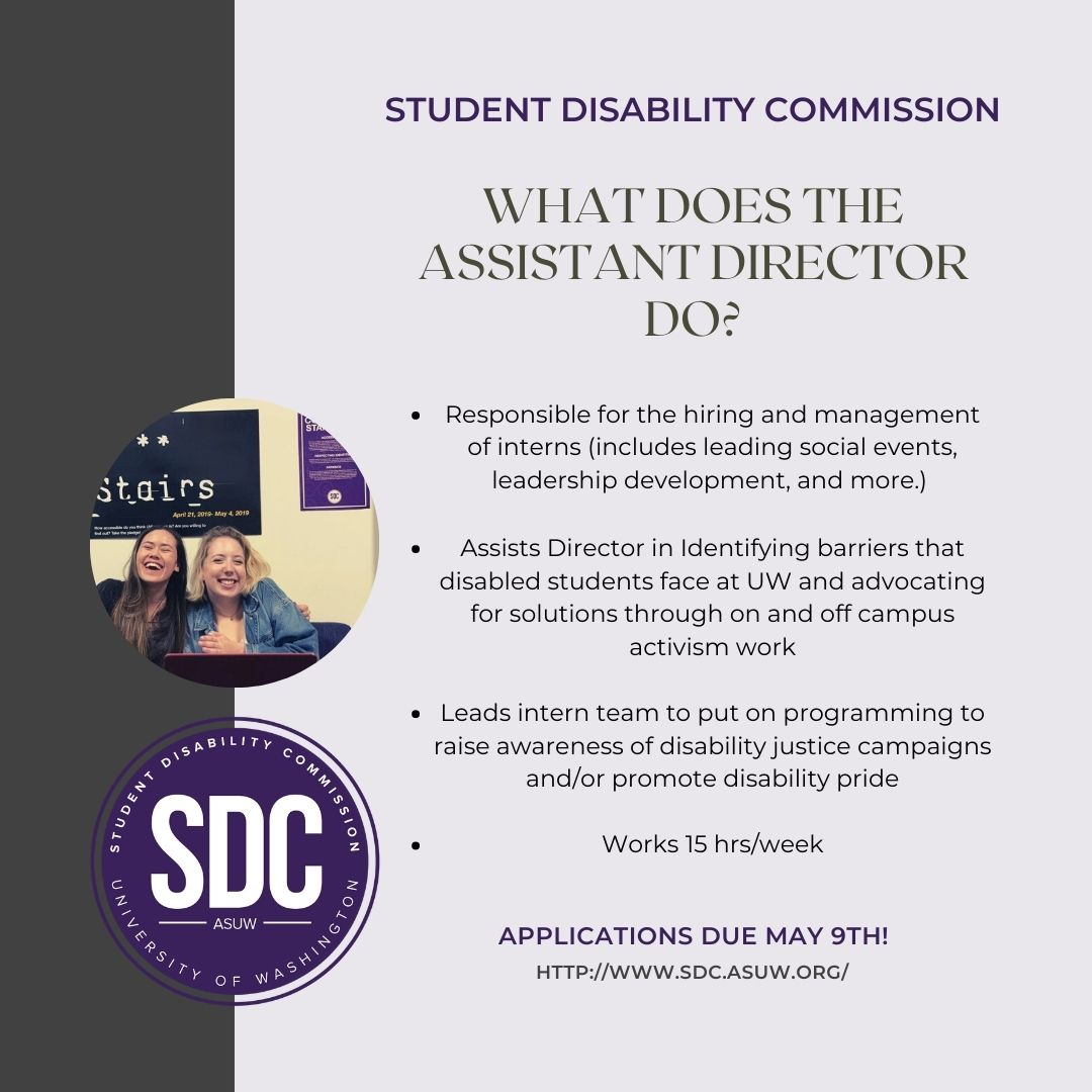 "Pale purple background with a brown left sidebar. Circular SDC logo with a circular picture of two women above it. Text reads ""STUDENT DISABILITY COMMISSION. WHAT DOES THE ASSISTANT DIRECTOR DO? Responsible for the hiring and management of interns (includes leading social events, leadership development, and more.) Assists Director in Identifying barriers that disabled students face at UW and advocating for solutions through on and off campus activism work. Leads intern team to put on programming to raise awareness of disability justice campaigns and/or promote disability pride. Works 15 hrs/week. APPLICATIONS DUE MAY 9TH! HTTPS://WWW.SDC.ASUW.ORG/"