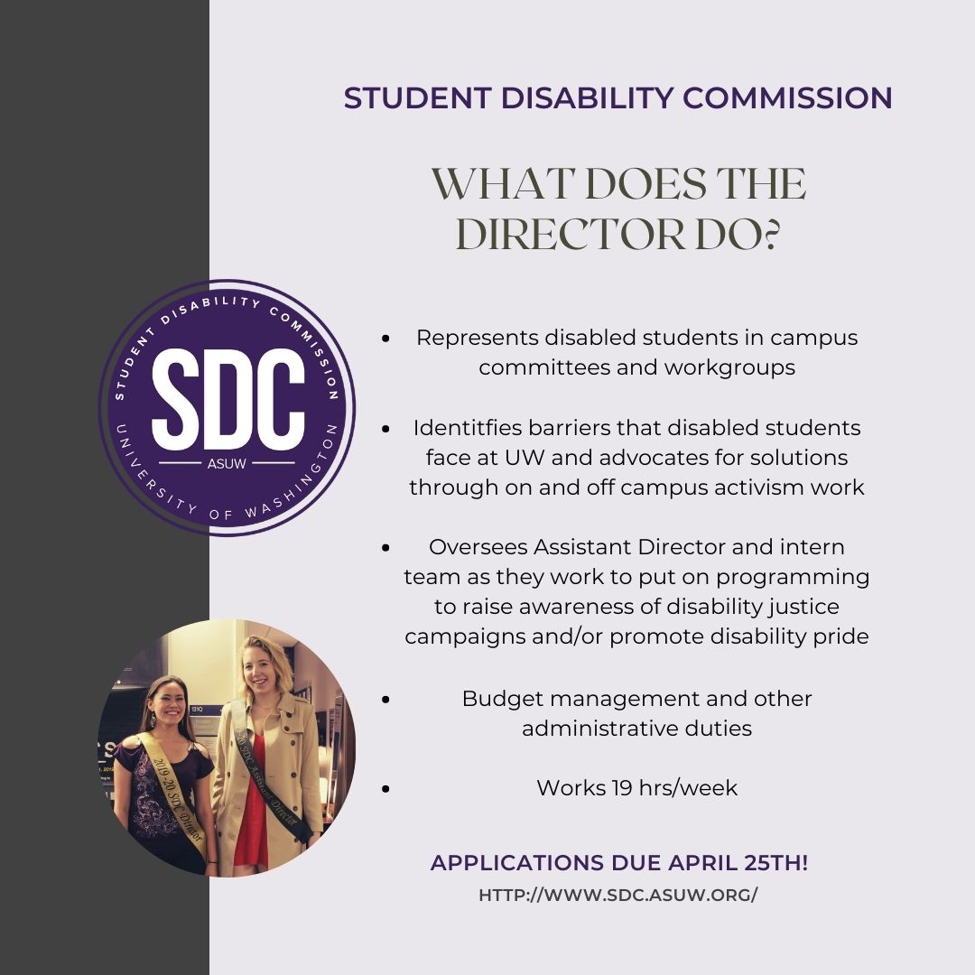 """Pale purple background with a brown left sidebar. Circular SDC logo with a circular picture of two women below it. Text reads """"STUDENT DISABILITY COMMISSION. WHAT DOES THE DIRECTOR DO? Represents disabled students in campus committees and workgroups. Identifies barriers that disabled students face at UW and advocates for solutions through on and off campus activism work. Oversees Assistant Director and intern team as they work to put on programming to raise awareness of disability justice campaigns and/or promote disability pride. Budget management and other administrative duties. Works 19 hrs/week. APPLICATIONS DUE APRIL 25TH! HTTPS://WWW.SDC.ASUW.ORG/"""""""