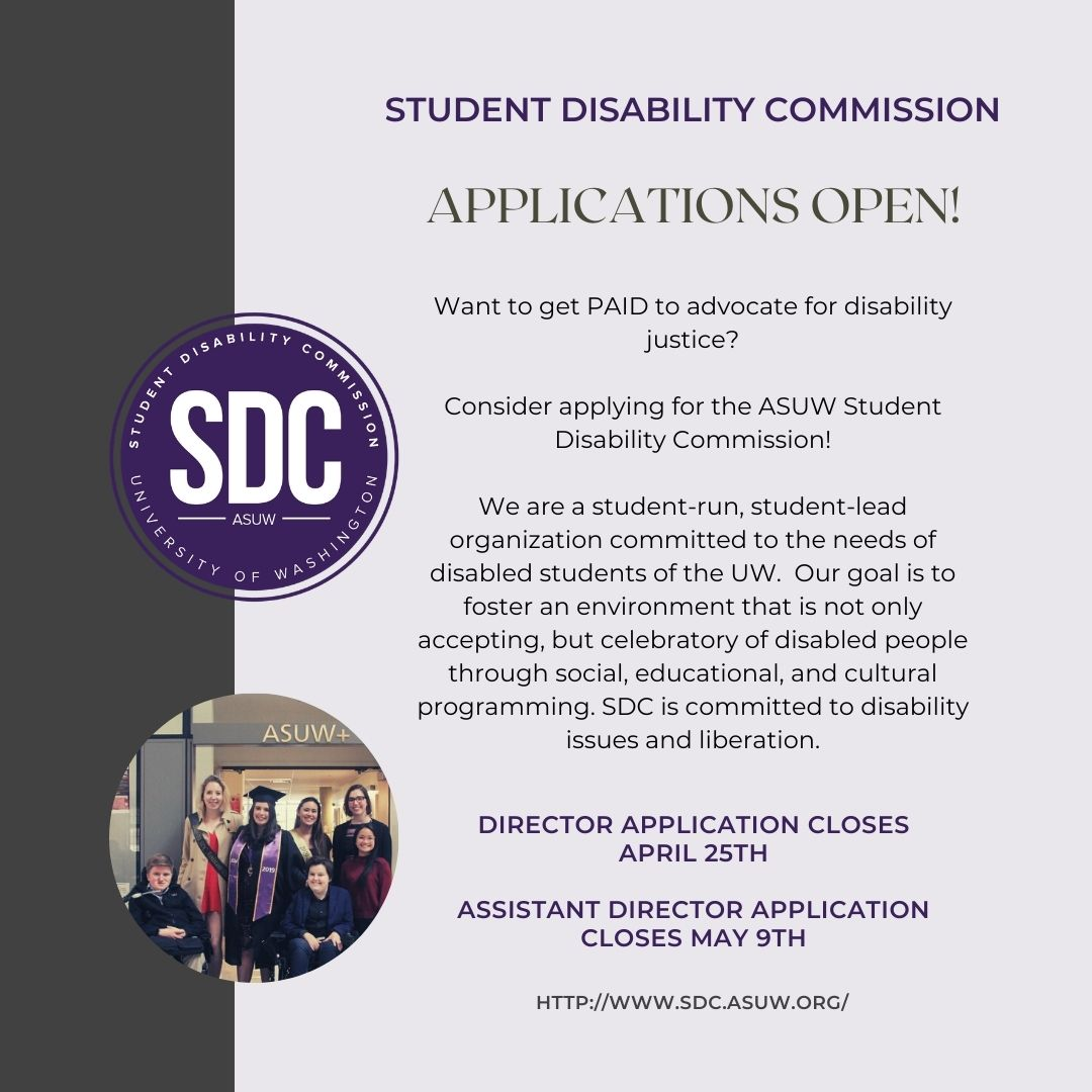 "Pale purple background with a brown left sidebar. Circular SDC logo with a circular picture of a group of people standing under an ""ASUW"" sign below it. Text reads ""STUDENT DISABILITY COMMISSION. APPLICATIONS OPEN! Want to get PAID to advocate for disability justice? Consider applying for the ASUW Student Disability Commission! We are a student-run, student-lead organization committed to the needs of disabled student of the UW.  Our goal is to foster an environment that is not only accepting, but celebratory of disabled people through social, educational, and cultural programming. SDC is committed to disability issues and liberation. DIRECTOR APPLICATION CLOSES APRIL 25TH. ASSISTANT DIRECTOR APPLICATION CLOSES MAY 9TH. HTTP://WWW.SDC.ASUW.ORG/"